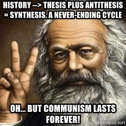 Marx - History --> Thesis plus Antithesis = Synthesis. A never-ending cycLE Oh... But Communism lasts forever!