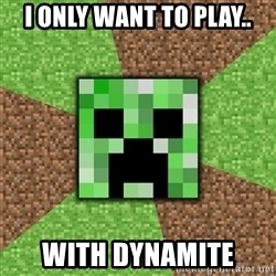 Minecraft Creeper - i only want to play.. with dynamite