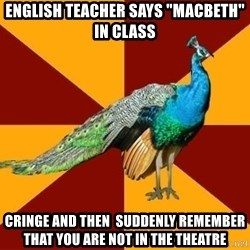 "Thespian Peacock - English teacher says ""macbeth"" in class cringe and then  suddenly remember that you are not in the theatre"