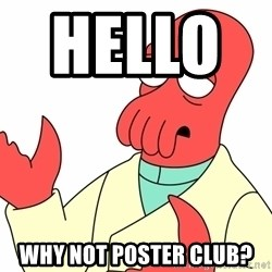 Why not zoidberg? - hello         Why not poster club?