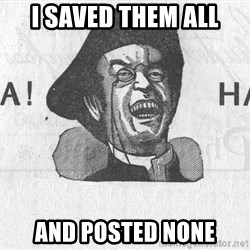 Ha Ha Guy - I saved them all and posted none