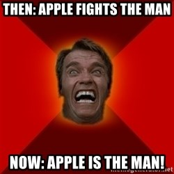 Angry Arnold - then: apple fights the man Now: apple is the man!