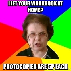 teacher - left your workbook at home? photocopies are 5p each