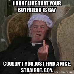 Things my homophobic mother says - I dont like that your boyfriend is gay COULDN'T you just find a nice. straight. boy.