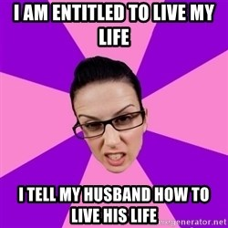 Privilege Denying Feminist - i am entitled to live my life i tell my husband how to live his life