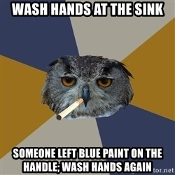 Art Student Owl - wash hands AT the sink SOMEONE LEFT BLUE PAINT ON THE HANDLE; WASH HANDS AGAIN