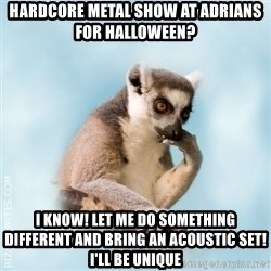 Lamenting Lemur - hardcore metal show at adrians for halloween? I KNOW! Let me do something different and bring an acoustic set! I'll be unique