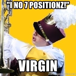 "Baffled Band Guy - ""i no 7 positionz!"" VIRGIN"
