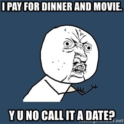 Y U No - I pay for dinner and movie. Y U NO call it a date?
