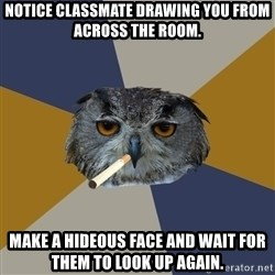 Art Student Owl - Notice classmate drawing you from across the room. make a hideous face and wait for them to look up again.