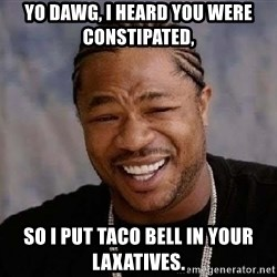 Yo Dawg - Yo dawg, I heard you were constipated, so I put Taco Bell in your laxatives.