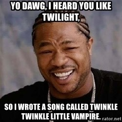 Yo Dawg - Yo dawg, I heard you like Twilight, so I wrote a song called twinkle twinkle little vampire.