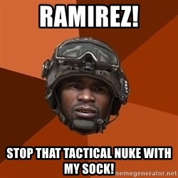 Sgt. Foley - ramirez! stop that tactical nuke with my sock!