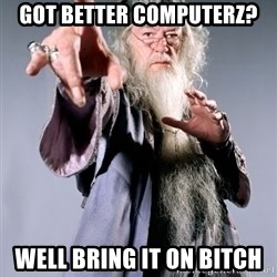 Dumbledore - got better computerz? well bring it on bitch