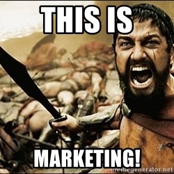 This Is Sparta Meme - THIS IS marketing!