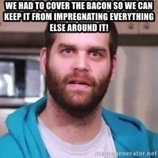 Epic Meal Time - We had to cover the bacon so we can keep it from impregnating everything else around it!