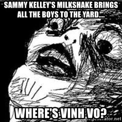 Omg Rage Guy - Sammy kelley's milkshake brings all the boys to the yard.... where's vinh vo?