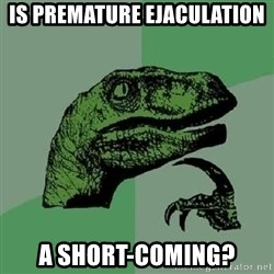 Philosoraptor - IS PREMATURE EJACULATION A SHORT-COMING?