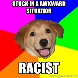 Advice Dog - Stuck in a awkward situation Racist