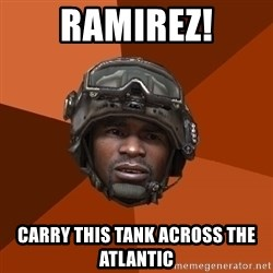 Sgt. Foley - RAMIREZ! CARRY THIS TANK ACROSS THE ATLANTIC