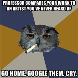 Art Student Owl - professor compares your work to an artist you've never heard of go home. google them. cry.