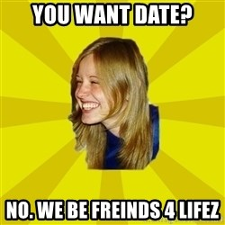 Trologirl - you want date? no. we be freinds 4 lifez