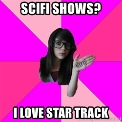Idiot Nerd Girl - scifi shows? I LOVE STAR TRACK