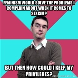 Privilege Denying Dude - feminism would solve the problems i complain about when it comes to sexism? but then how could i keep my privileges?