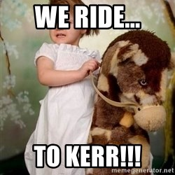 Horse Girl - We ride... to Kerr!!!