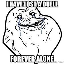 forever alone 2 - I HAVE LOST A DUELL FOREVER ALONE