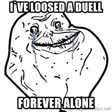 forever alone 2 - I`VE LOOSED A DUELL FOREVER ALONE