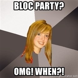 Musically Oblivious 8th Grader - BLOC PARTY? OMG! whEN?!