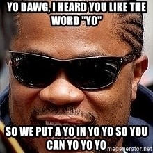 "Xzibit - yo dawg, i heard you like the word ""yo"" so we put a yo in yo yo so you can yo yo yo"