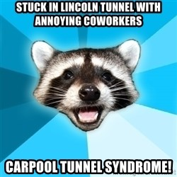 Lame Pun Coon - stuck in lincoln tunnel with annoying coworkers carpool tunnel syndrome!