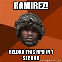 Sgt. Foley - RAMIREZ! Reload this rpd in 1 second