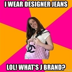 Unknowledgable Fashionista - I wear designer jeans Lol! What's J Brand?