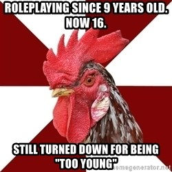 "Roleplaying Rooster - ROLEPLAYING SINCE 9 YEARS OLD. NOW 16. STILL TURNED DOWN FOR BEING ""TOO YOUNG"""
