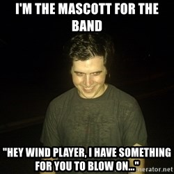"Rapist Edward - I'm the mascott for the band ""Hey wind player, i have something for you to blow on..."""
