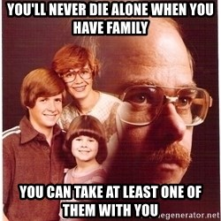 Vengeance Dad - You'll never die alone when you have family you can take at least one of them with you