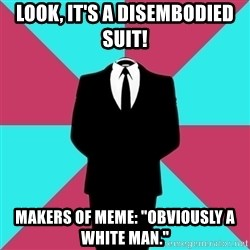 "Privilege Denying Dude - look, it's a disembodied suit! makers of meme: ""obviously a white man."""