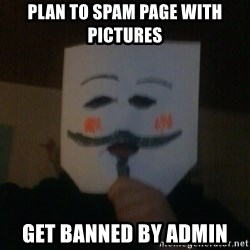 anonymous failure  - Plan to spam page with pictures get banned by admin