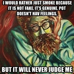 The Hope of Philosophy -  I would rather just smoke because it is not fake, it's genuine. Pot doesn't hav feelings, but it will never judge me