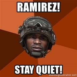 Sgt. Foley - RAMIREZ! stay quiet!