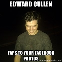 Rapist Edward - edward cullen faps to your facebook photos