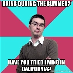 Privilege Denying Dude - Rains during the summer? Have you tried living in California?