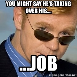 Horatio - You might say he's taking over his.... ...job