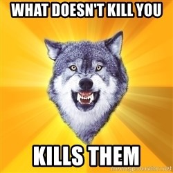 Courage Wolf - What doesn't kill you Kills them