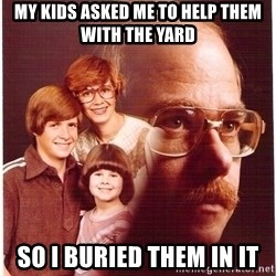 Vengeance Dad - my kids asked me to help them with the yard so i buried them in it
