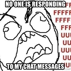 Fuuuu - no one is responding to my chat messages
