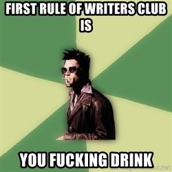 Tyler Durden - First rule of Writers Club is You fucking drink